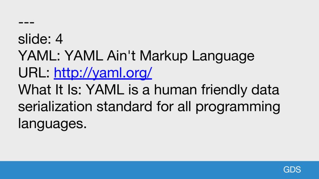 GDS --- slide: 4 YAML: YAML Ain't Markup Langua...