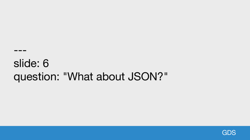 "GDS --- slide: 6 question: ""What about JSON?"""