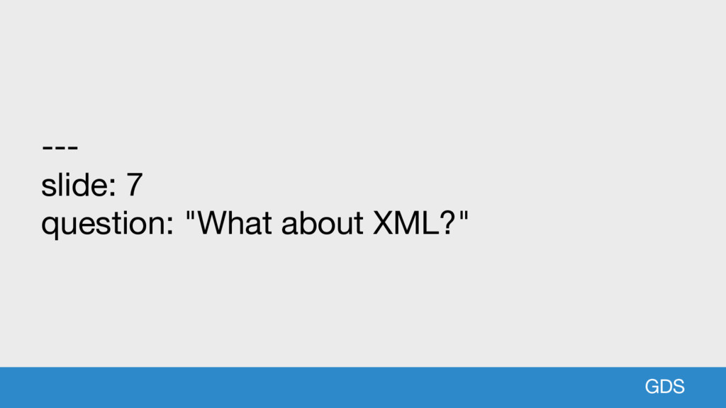 "GDS --- slide: 7 question: ""What about XML?"""