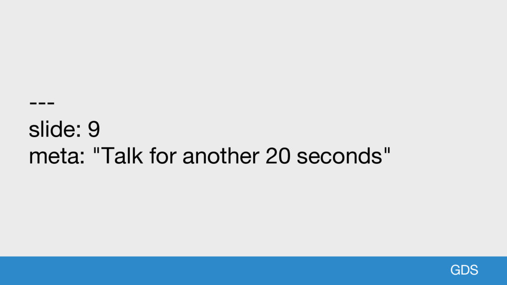 "GDS --- slide: 9 meta: ""Talk for another 20 sec..."