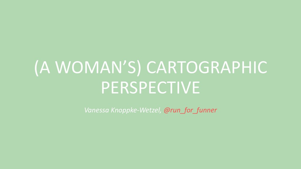 (A WOMAN'S) CARTOGRAPHIC PERSPECTIVE Vanessa Kn...
