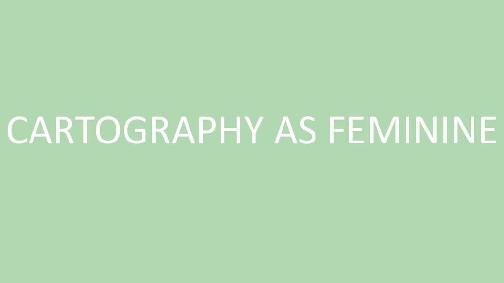 CARTOGRAPHY AS FEMININE