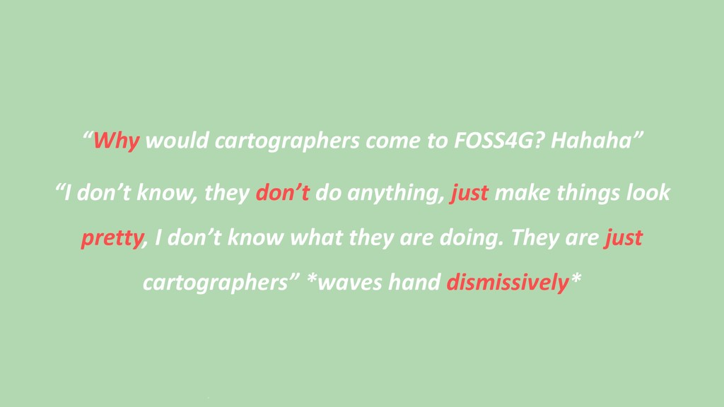 """""""Why would cartographers come to FOSS4G? Hahaha..."""
