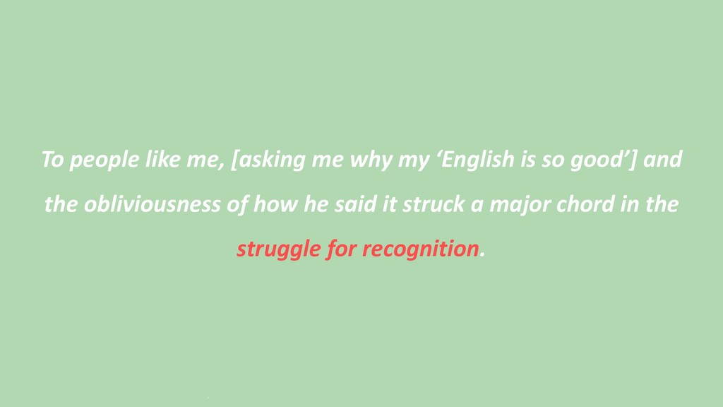 To people like me, [asking me why my 'English i...