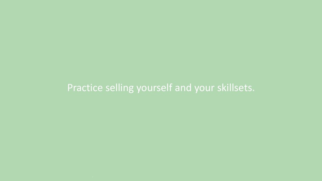 Practice selling yourself and your skillsets. `