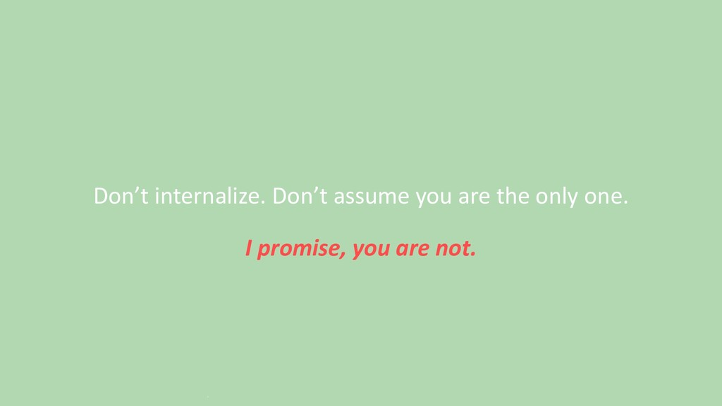 Don't internalize. Don't assume you are the onl...