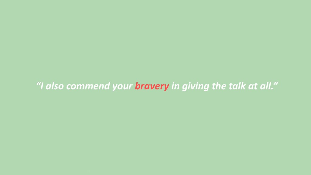 """""""I also commend your bravery in giving the talk..."""