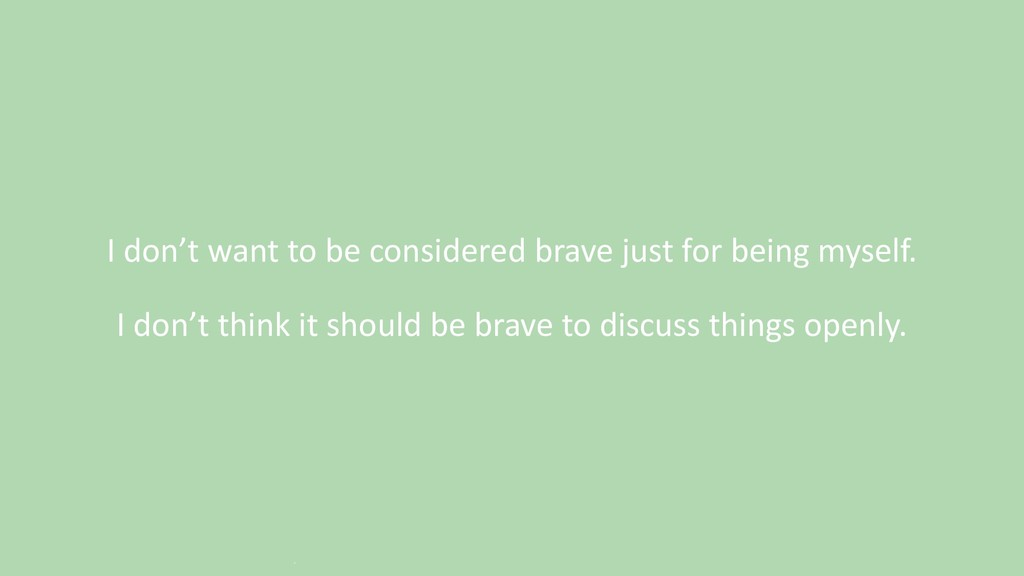 I don't want to be considered brave just for be...