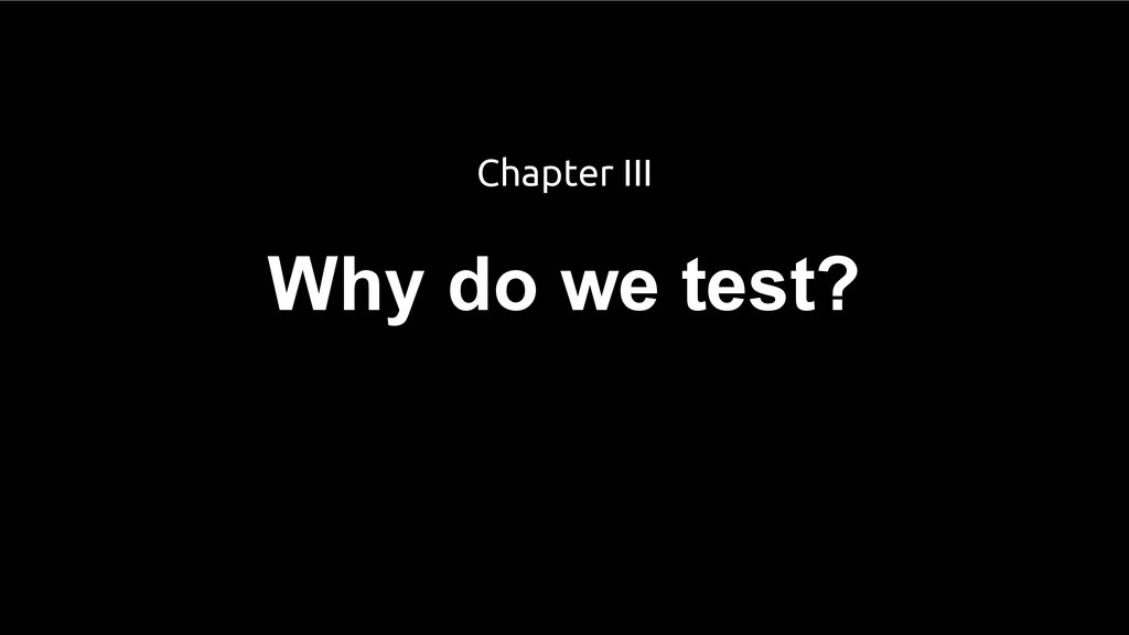 Why do we test? Chapter III