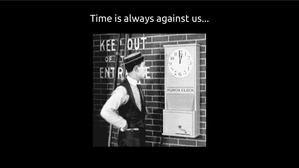 Time is always against us...