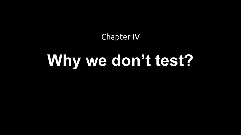 Why we don't test? Chapter IV
