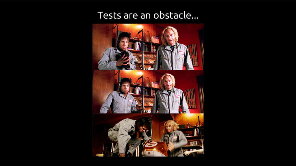 Tests are an obstacle...