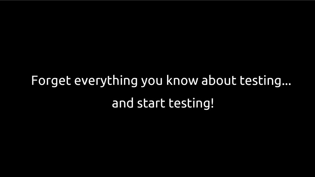 Forget everything you know about testing... and...
