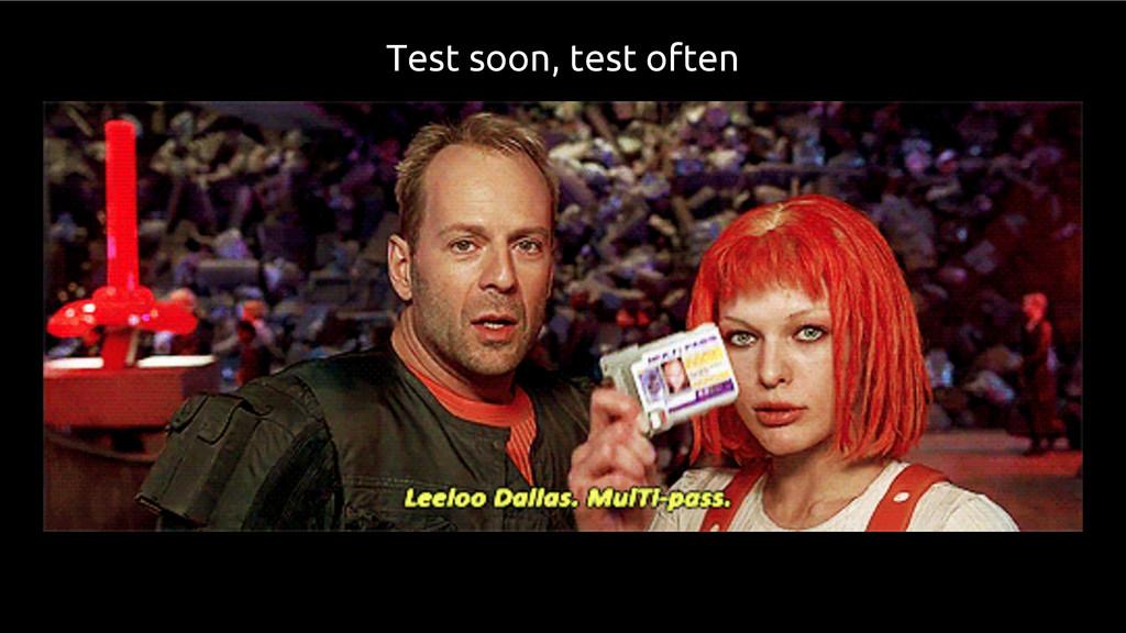 Test soon, test often