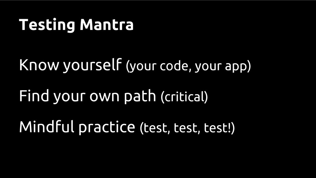 Testing Mantra Know yourself (your code, your a...