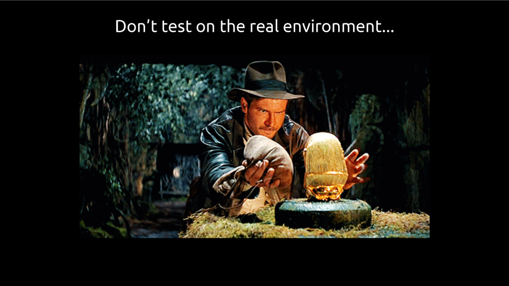 Don't test on the real environment...