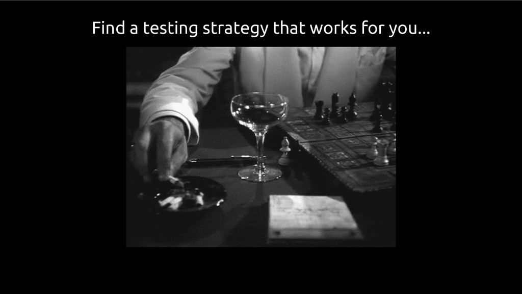 Find a testing strategy that works for you...