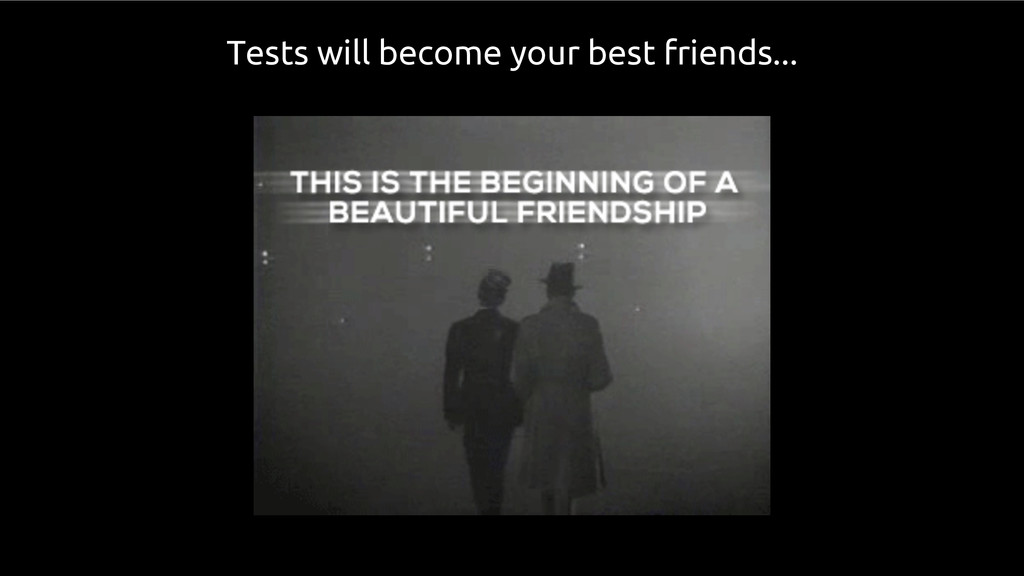 Tests will become your best friends...