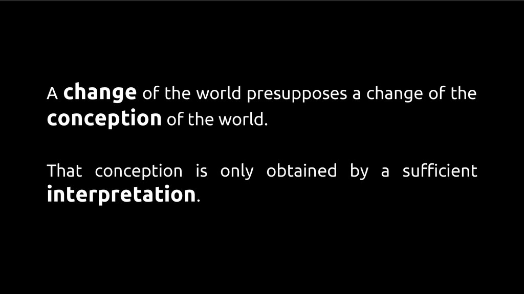 A change of the world presupposes a change of t...