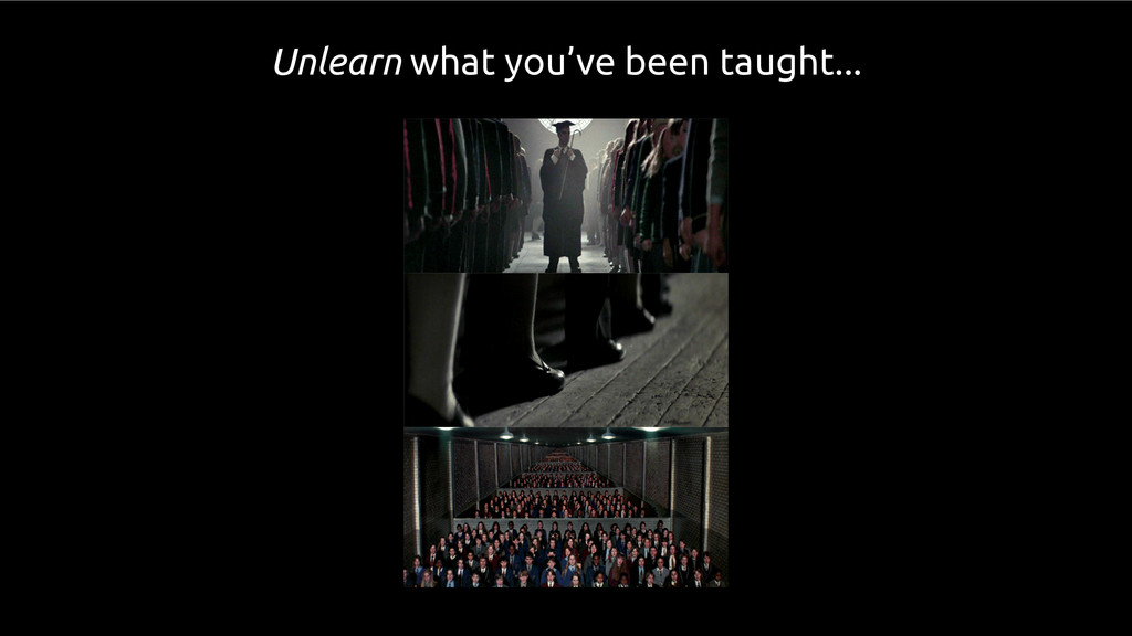 Unlearn what you've been taught...