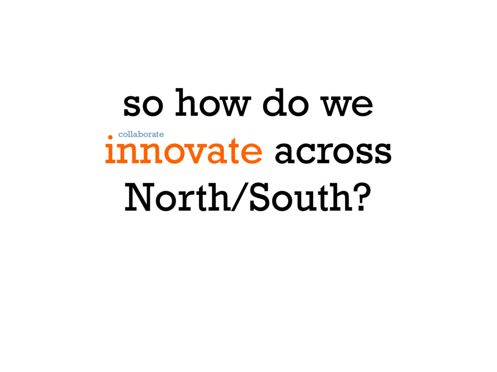 so how do we innovate across North/South? colla...