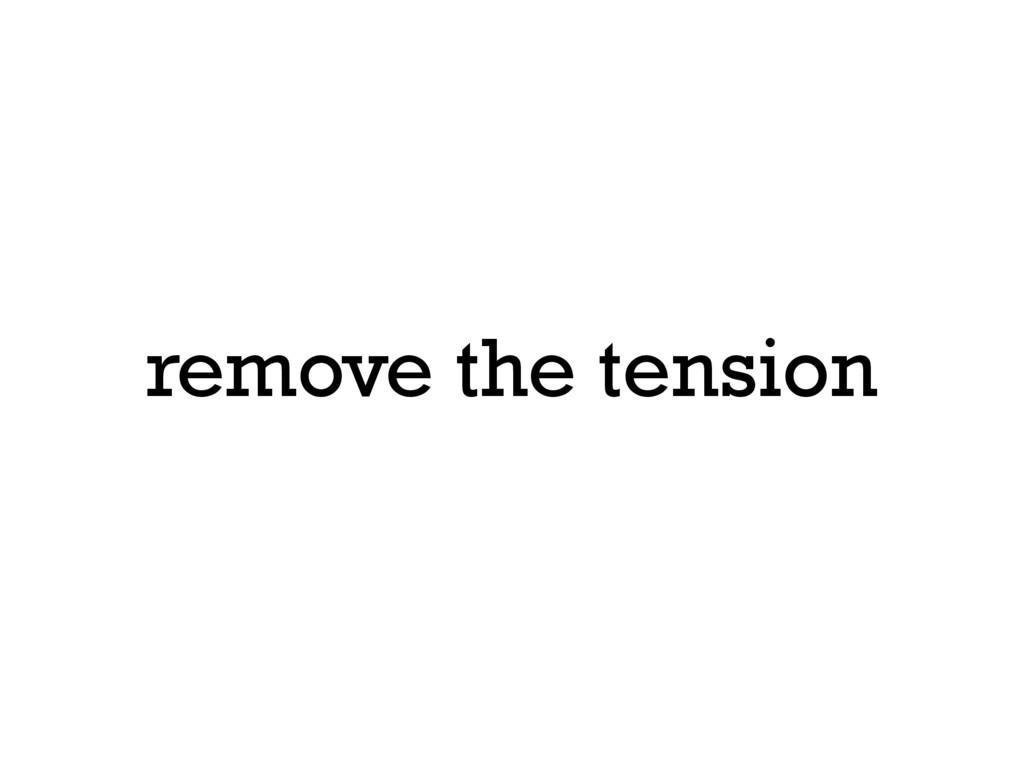 remove the tension