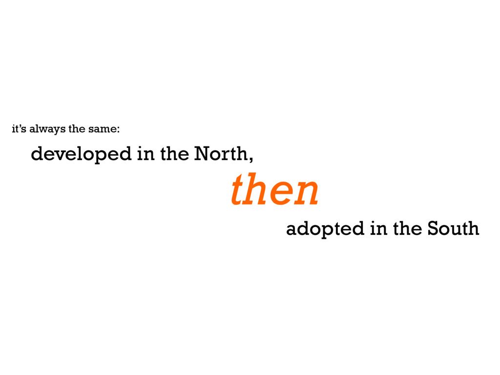 it's always the same: developed in the North, a...