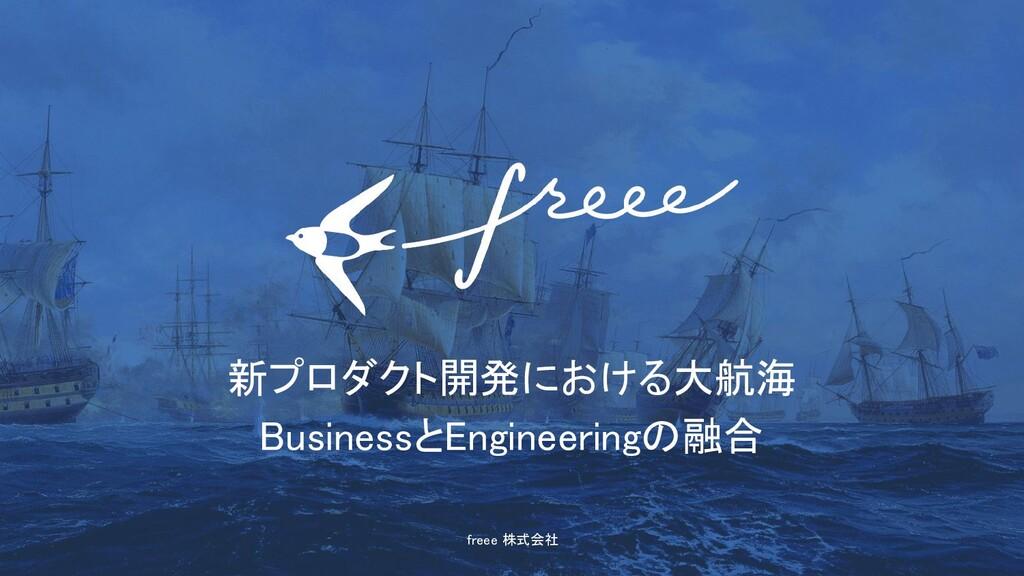 freee 株式会社 新プロダクト開発における大航海 BusinessとEngineeri...
