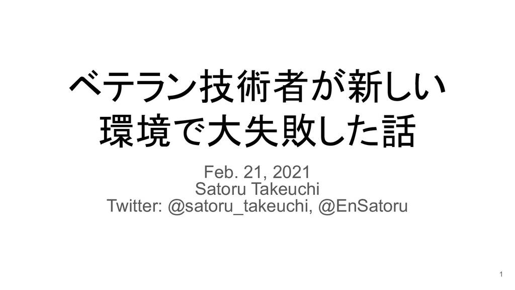 ベテラン技術者が新しい 環境で大失敗した話 Feb. 21, 2021 Satoru Take...