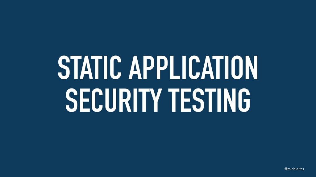 @michieltcs STATIC APPLICATION SECURITY TESTING