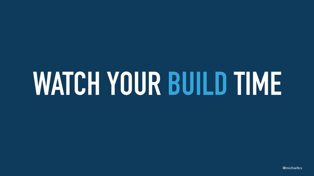 @michieltcs WATCH YOUR BUILD TIME