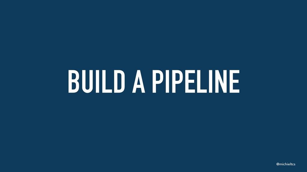 @michieltcs BUILD A PIPELINE