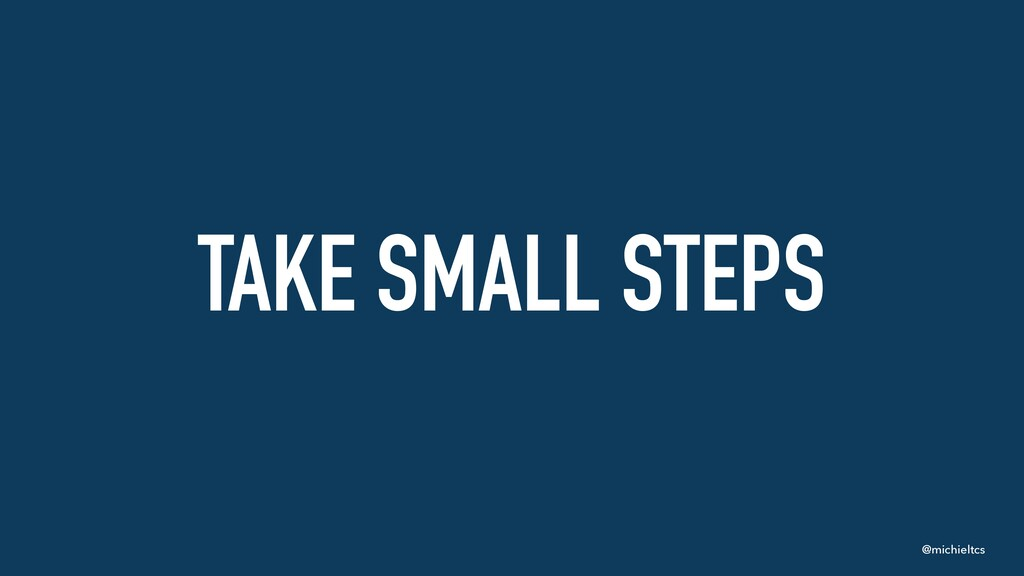 @michieltcs TAKE SMALL STEPS