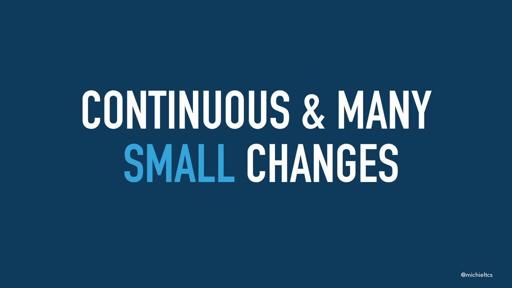 @michieltcs CONTINUOUS & MANY SMALL CHANGES