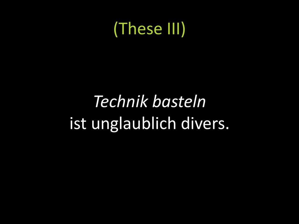 Technik basteln ist unglaublich divers. (These ...