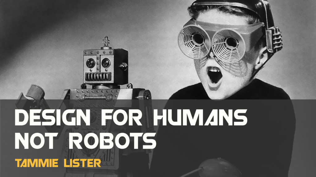 Design FOR humans not robots T ammie Lister