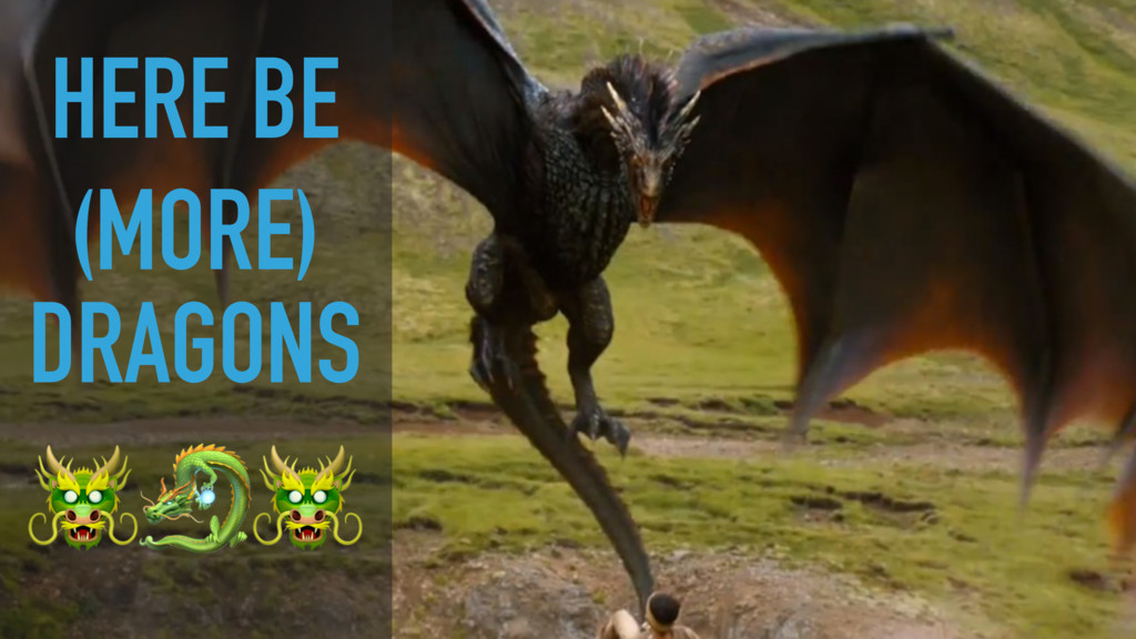 HERE BE (MORE) DRAGONS