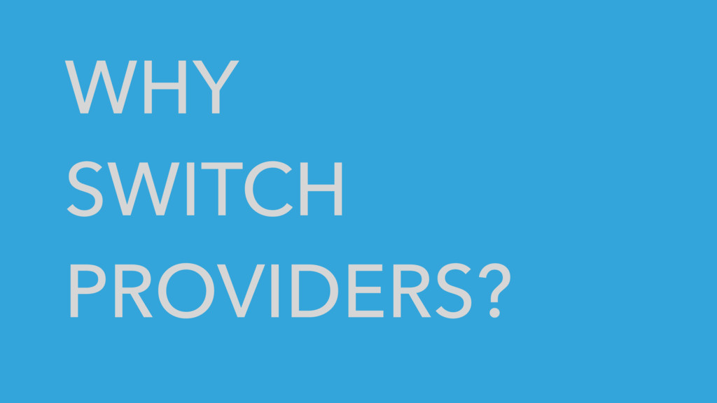 WHY SWITCH PROVIDERS?