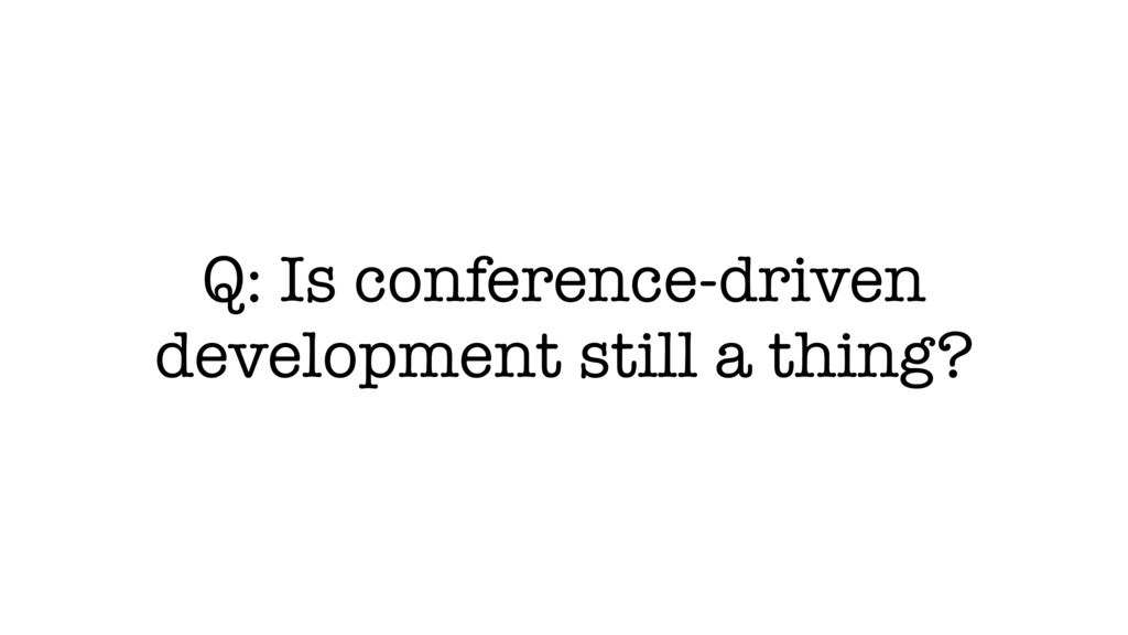 Q: Is conference-driven development still a thi...