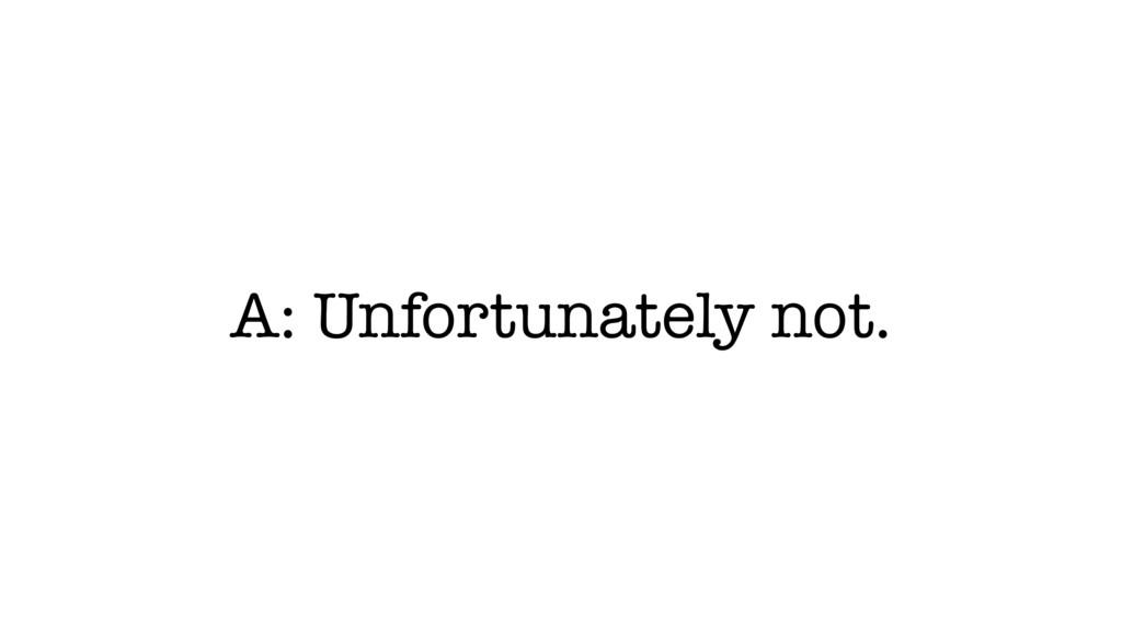 A: Unfortunately not.
