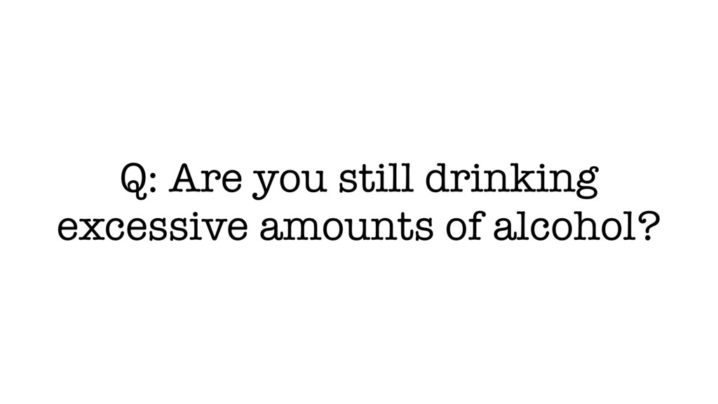 Q: Are you still drinking excessive amounts of ...
