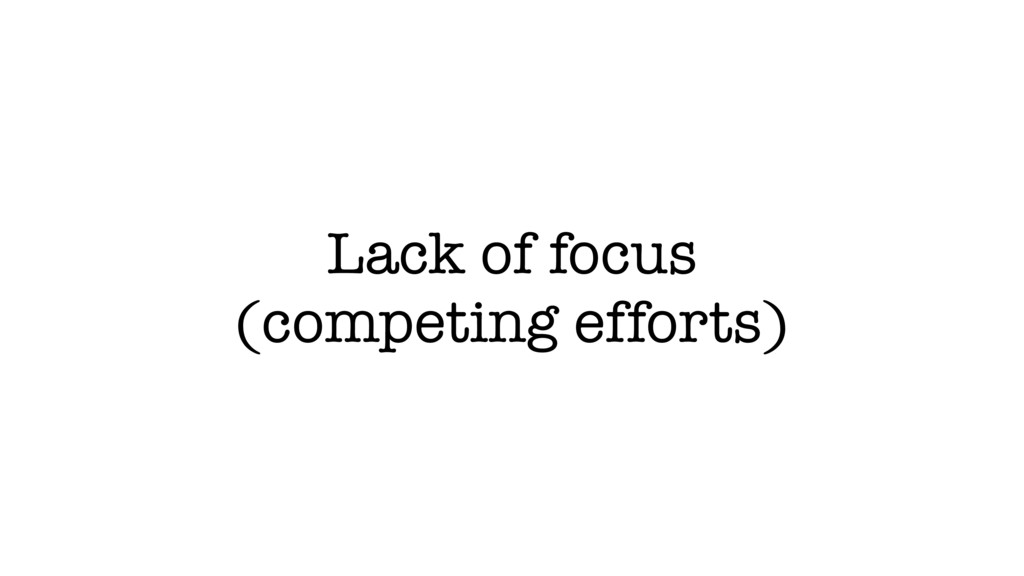 Lack of focus (competing efforts)