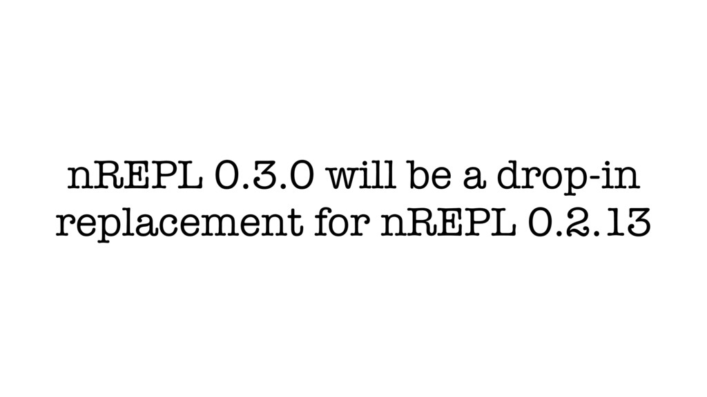 nREPL 0.3.0 will be a drop-in replacement for n...