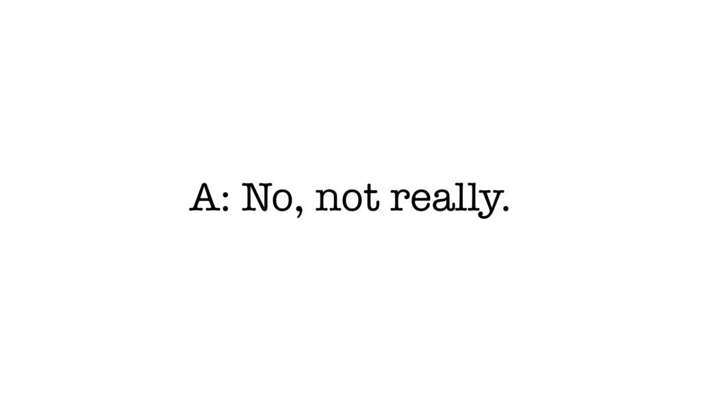 A: No, not really.