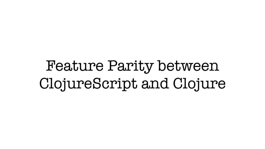 Feature Parity between ClojureScript and Clojure