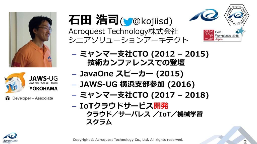 2 ⽯⽥ 浩司( @kojiisd) ‒ ミャンマー⽀社CTO (2012 – 2015) 技...