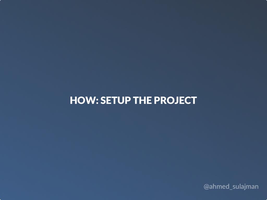 @ahmed_sulajman HOW: SETUP THE PROJECT
