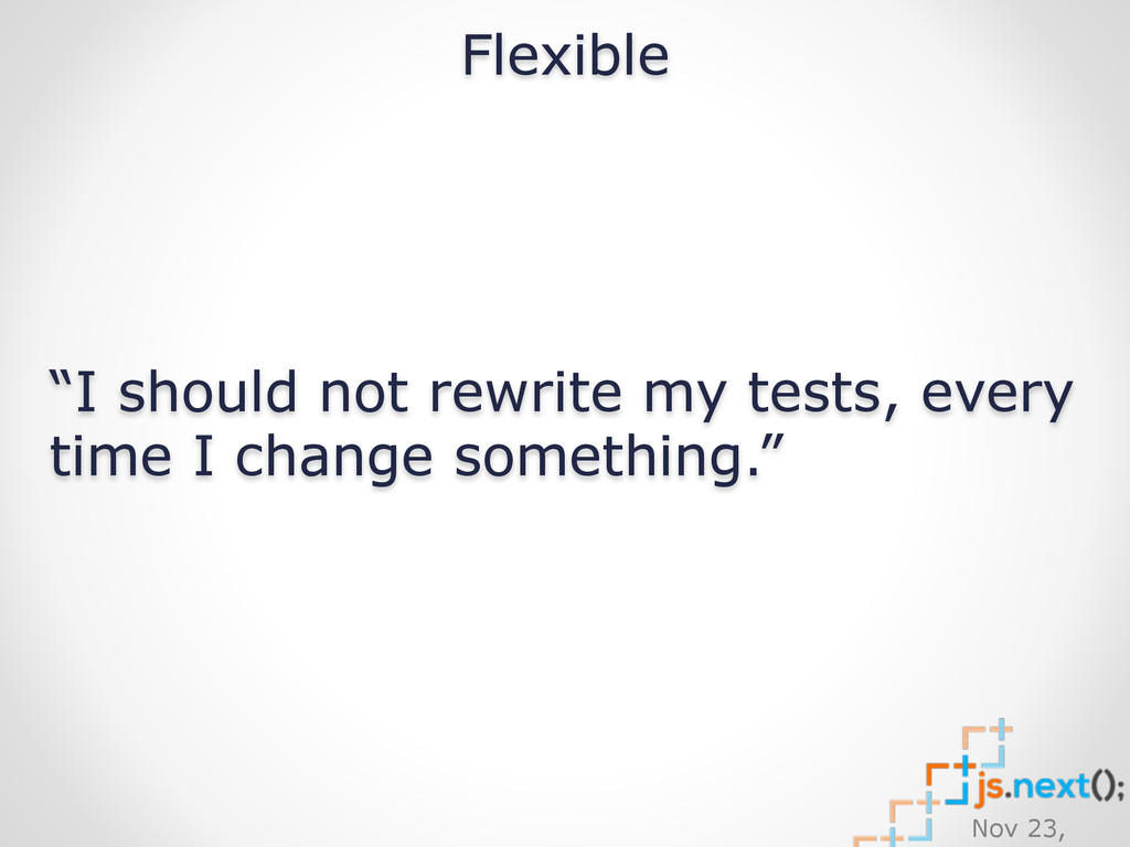 "Nov 23, Flexible ""I should not rewrite my tests..."