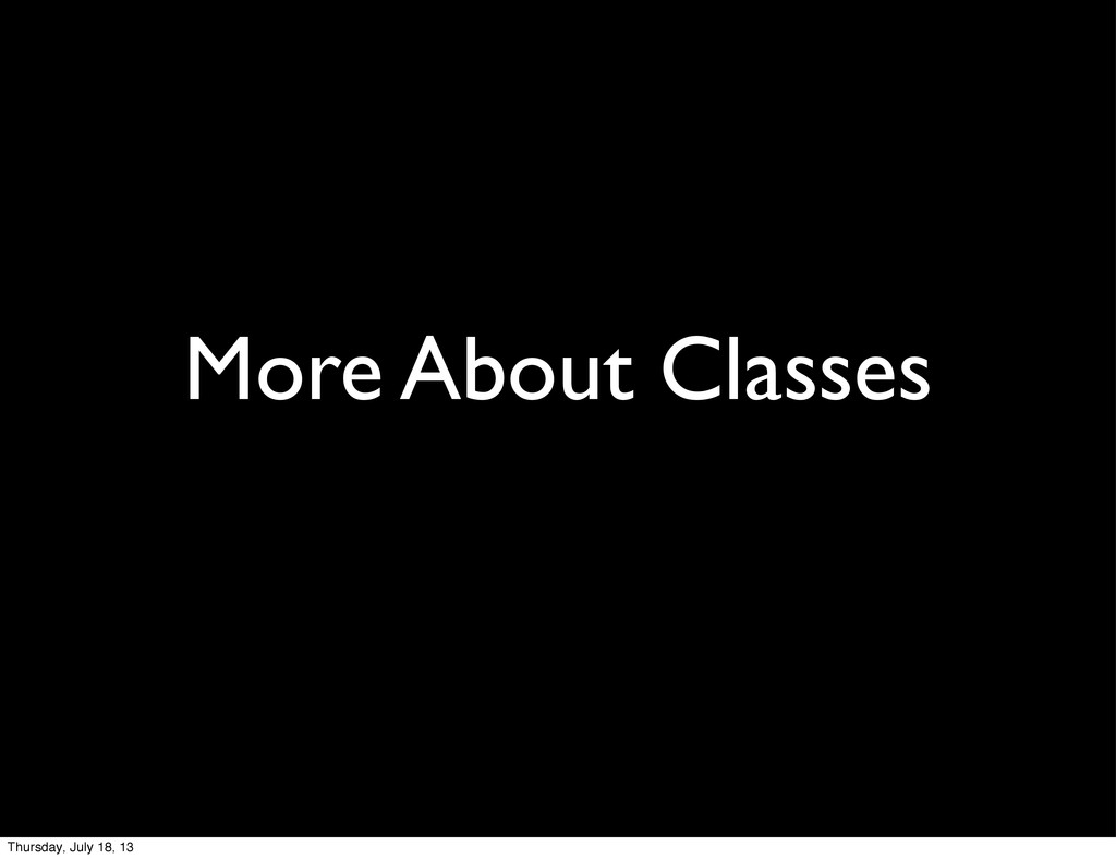 More About Classes Thursday, July 18, 13