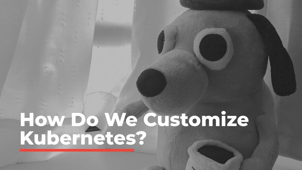 How Do We Customize Kubernetes?